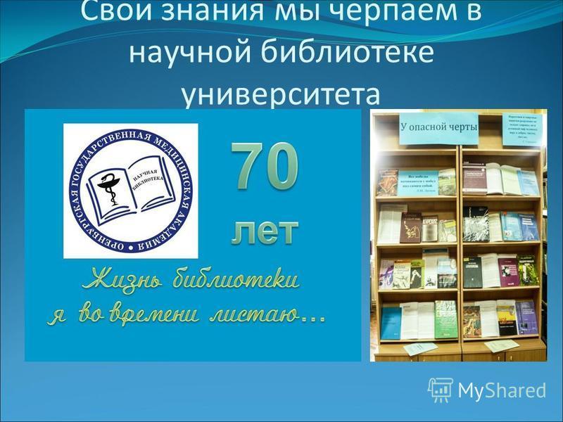 Свои знания мы черпаем в научной библиотеке университета