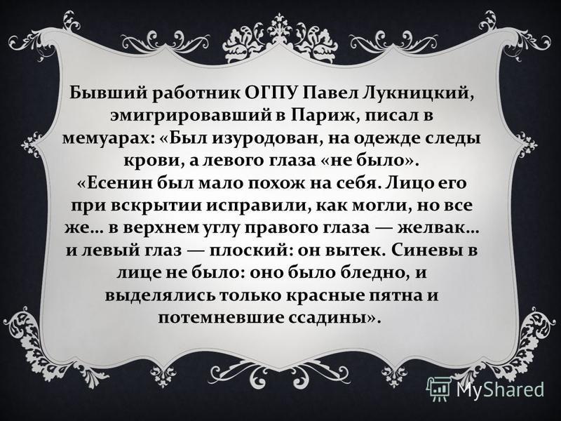 « Он был умучен !» - вспоминал Николай Браун. Возникло даже предположение, что Есенина пытали в застенках ОГПУ, а в гостыницу принесли уже мертвое тело, после чего инсценировали самоубийство.