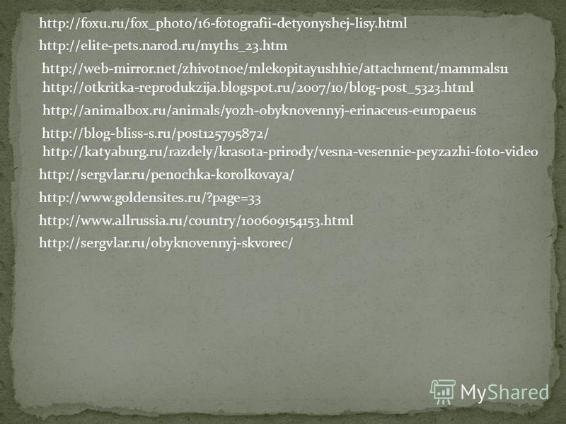 http://foxu.ru/fox_photo/16-fotografii-detyonyshej-lisy.html http://elite-pets.narod.ru/myths_23. htm http://web-mirror.net/zhivotnoe/mlekopitayushhie/attachment/mammals11 http://sergvlar.ru/penochka-korolkovaya/ http://animalbox.ru/animals/yozh-obyk