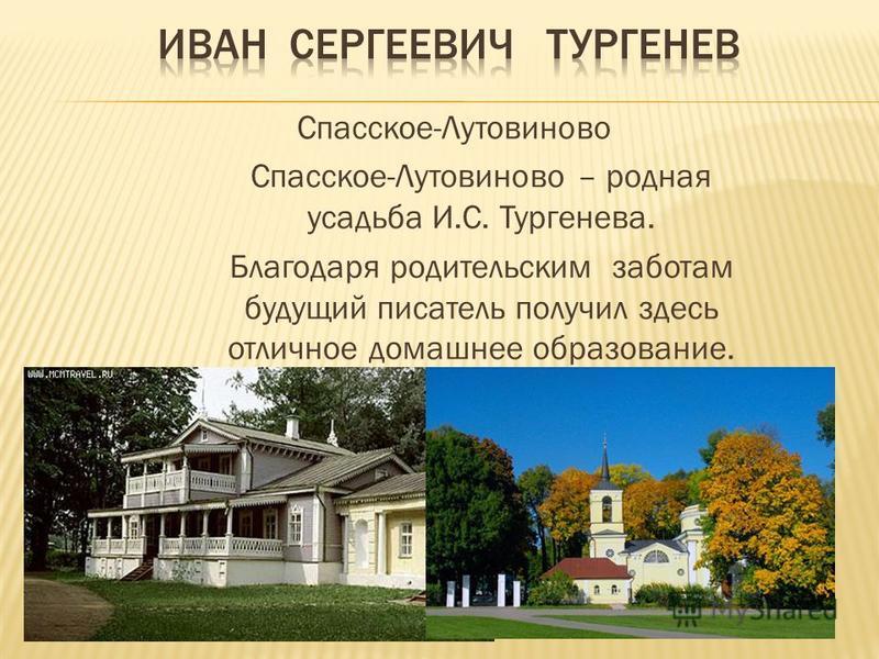 Спасское-Лутовиново Спасское-Лутовиново – родная усадьба И.С. Тургенева. Благодаря родительским заботам будущий писатель получил здесь отличное домашнее образование.
