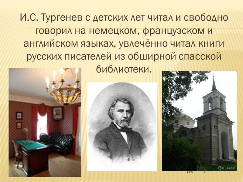 И.С. Тургенев с детских лет читал и свободно говорил на немецком, французском и английском языках, увлечённо читал книги русских писателей из обширной спасской библиотеки.