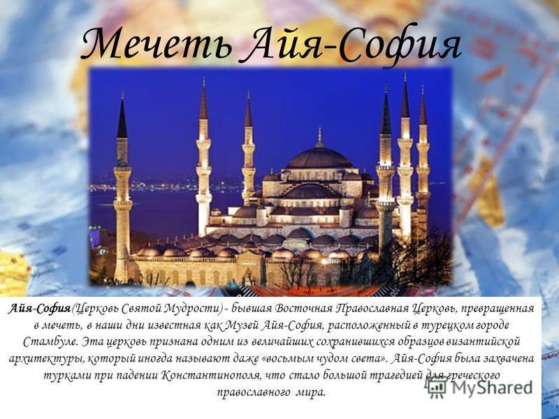 Мечеть Айя-София Айя-София (Церковь Святой Мудрости) - бывшая Восточная Православная Церковь, превращенная в мечеть, в наши дни известная как Музей Айя-София, расположенный в турецком городе Стамбуле. Эта церковь признана одним из величайших сохранив