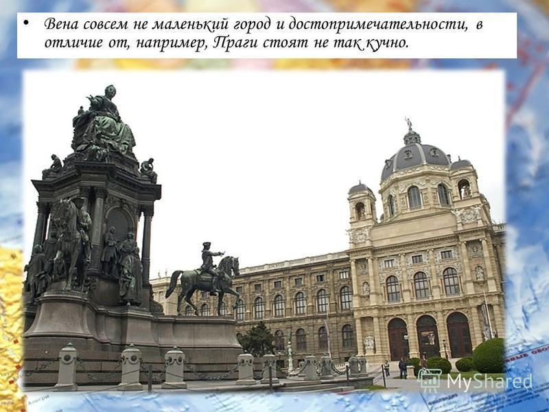 Вена совсем не маленький город и достопримечательности, в отличие от, например, Праги стоят не так кучно.