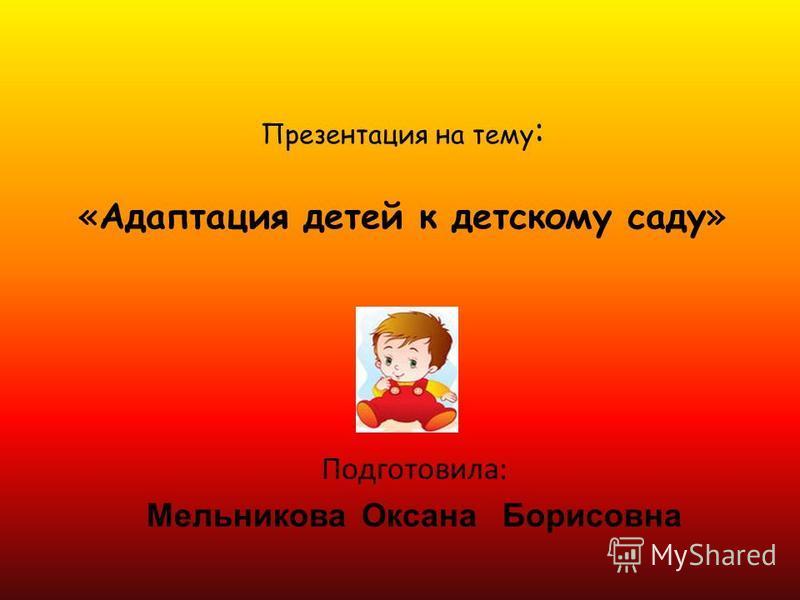 Презентация на тему : «Адаптация детей к детскому саду» Подготовила: Мельникова Оксана Борисовна