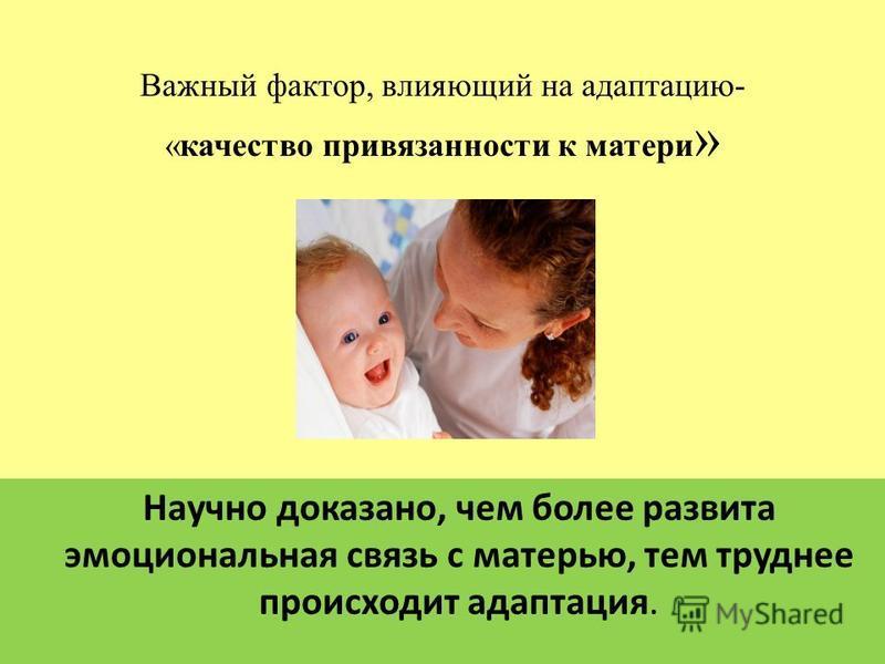 Важный фактор, влияющий на адаптацию- «качество привязанности к матери » Научно доказано, чем более развита эмоциональная связь с матерью, тем труднее происходит адаптация.