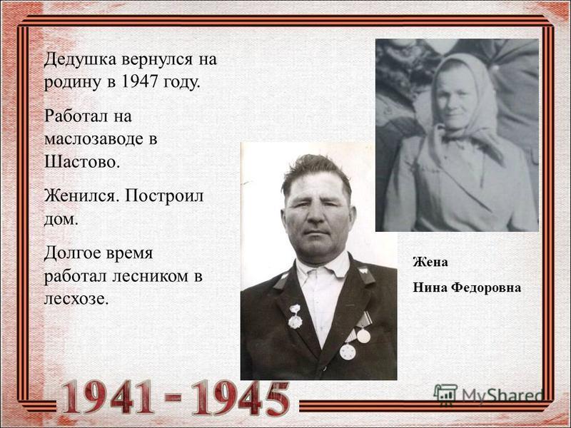 Дедушка вернулся на родину в 1947 году. Работал на маслозаводе в Шастово. Женился. Построил дом. Долгое время работал лесником в лесхозе. Жена Нина Федоровна