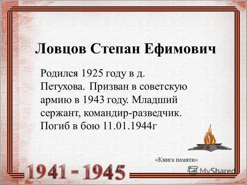 Ловцов Степан Ефимович Родился 1925 году в д. Петухова. Призван в советскую армию в 1943 году. Младший сержант, командир-разведчик. Погиб в бою 11.01.1944 г «Книга памяти»