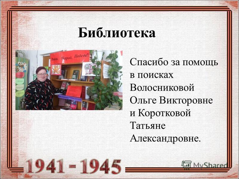 Библиотека Спасибо за помощь в поисках Волосниковой Ольге Викторовне и Коротковой Татьяне Александровне.