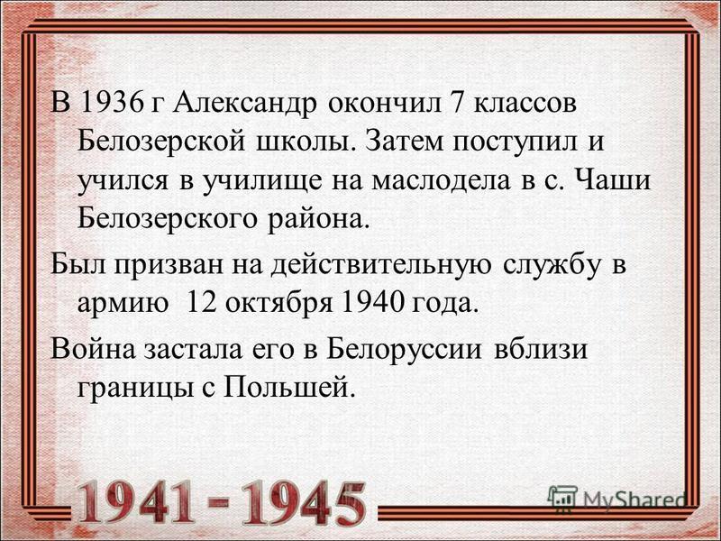 В 1936 г Александр окончил 7 классов Белозерской школы. Затем поступил и учился в училище на маслодела в с. Чаши Белозерского района. Был призван на действительную службу в армию 12 октября 1940 года. Война застала его в Белоруссии вблизи границы с П