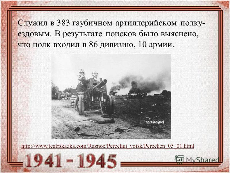 Служил в 383 гаубичном артиллерийском полку- ездовым. В результате поисков было выяснено, что полк входил в 86 дивизию, 10 армии. http://www.teatrskazka.com/Raznoe/Perechni_voisk/Perechen_05_01.html
