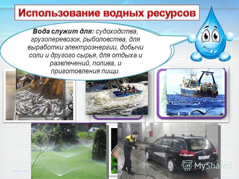 Вода широко используется в быту для питья, личной гигиены, уборки, в качестве теплоносителя в системах отопления домов. Вода служит для: судоходства, грузоперевозок, рыболовства, для выработки электроэнергии, добычи соли и другого сырья, для отдыха и