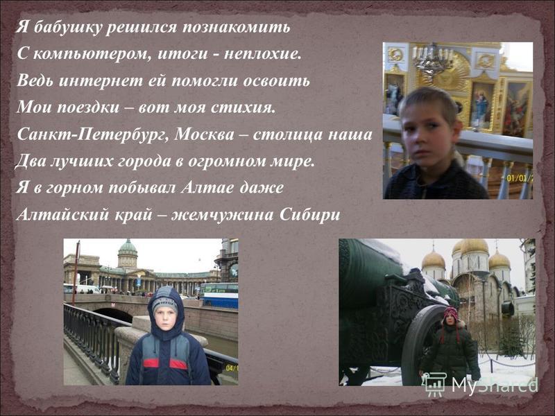 Я бабушку решился познакомить С компьютером, итоги - неплохие. Ведь интернет ей помогли освоить Мои поездки – вот моя стихия. Санкт-Петербург, Москва – столица наша Два лучших города в огромном мире. Я в горном побывал Алтае даже Алтайский край – жем