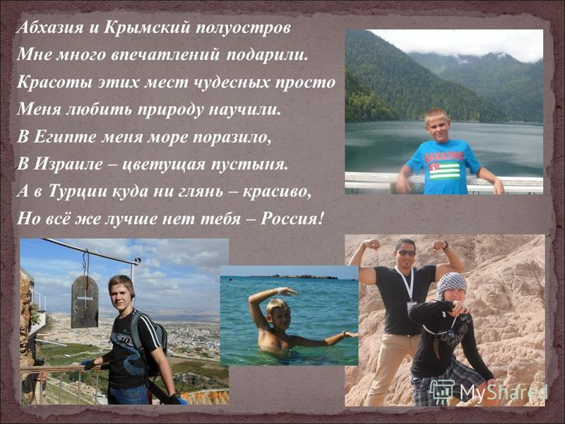Абхазия и Крымский полуостров Мне много впечатлений подарили. Красоты этих мест чудесных просто Меня любить природу научили. В Египте меня море поразило, В Израиле – цветущая пустыня. А в Турции куда ни глянь – красиво, Но всё же лучше нет тебя – Рос