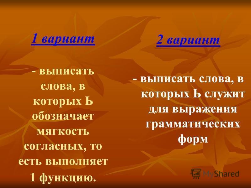 1 вариант - выписать слова, в которых Ь обозначает мягкость согласных, то есть выполняет 1 функцию. 2 вариант - выписать слова, в которых Ь служит для выражения грамматических форм