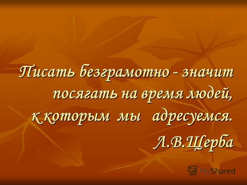Писат ь безграмотно - значит посягать на время людей, к которым мы адресуемся. Писат ь безграмотно - значит посягать на время людей, к которым мы адресуемся. Л.В.Щерба Л.В.Щерба