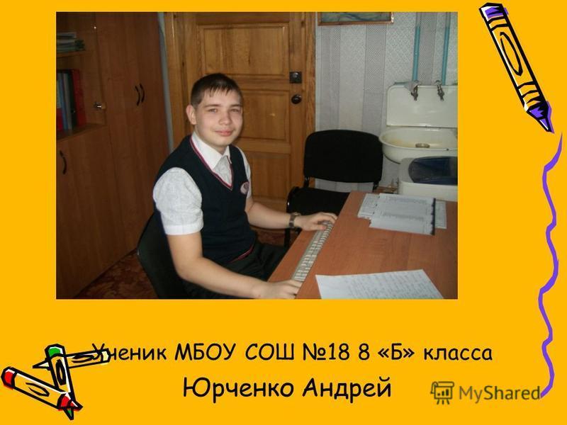 Ученик МБОУ СОШ 18 8 «Б» класса Юрченко Андрей