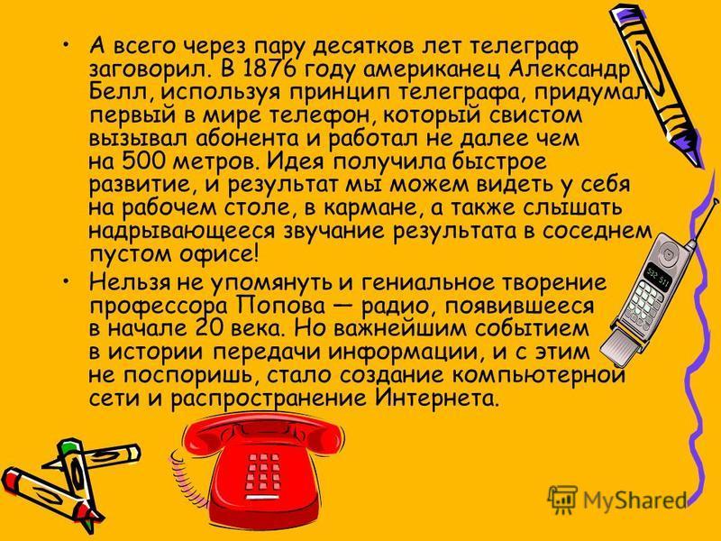 А всего через пару десятков лет телеграф заговорил. В 1876 году американец Александр Белл, используя принцип телеграфа, придумал первый в мире телефон, который свистом вызывал абонента и работал не далее чем на 500 метров. Идея получила быстрое разви