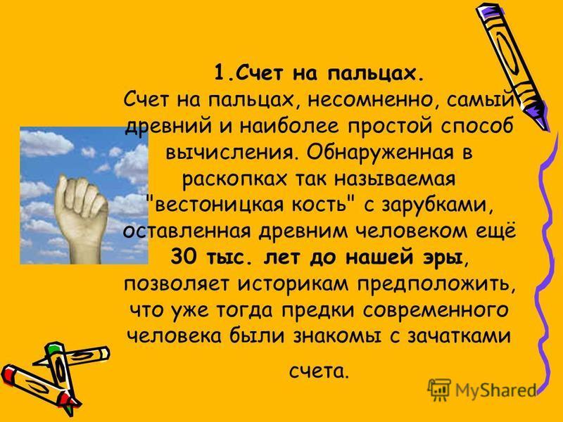 1. Счет на пальцах. Счет на пальцах, несомненно, самый древний и наиболее простой способ вычисления. Обнаруженная в раскопках так называемая