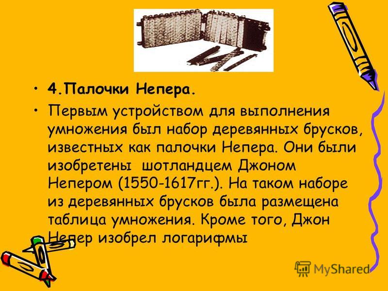 4. Палочки Непера. Первым устройством для выполнения умножения был набор деревянных брусков, известных как палочки Непера. Они были изобретены шотландцем Джоном Непером (1550-1617 гг.). На таком наборе из деревянных брусков была размещена таблица умн