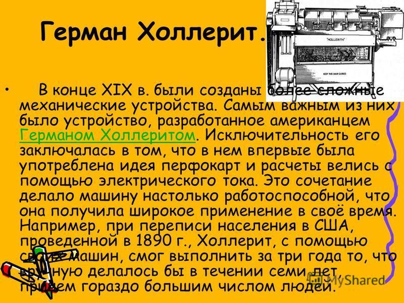 Герман Холлерит. В конце XIX в. были созданы более сложные механические устройства. Самым важным из них было устройство, разработанное американцем Германом Холлеритом. Исключительность его заключалась в том, что в нем впервые была употреблена идея пе