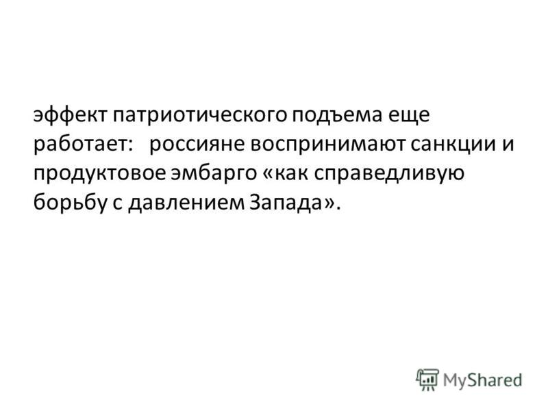 эффект патриотического подъема еще работает: россияне воспринимают санкции и продуктовое эмбарго «как справедливую борьбу с давлением Запада».