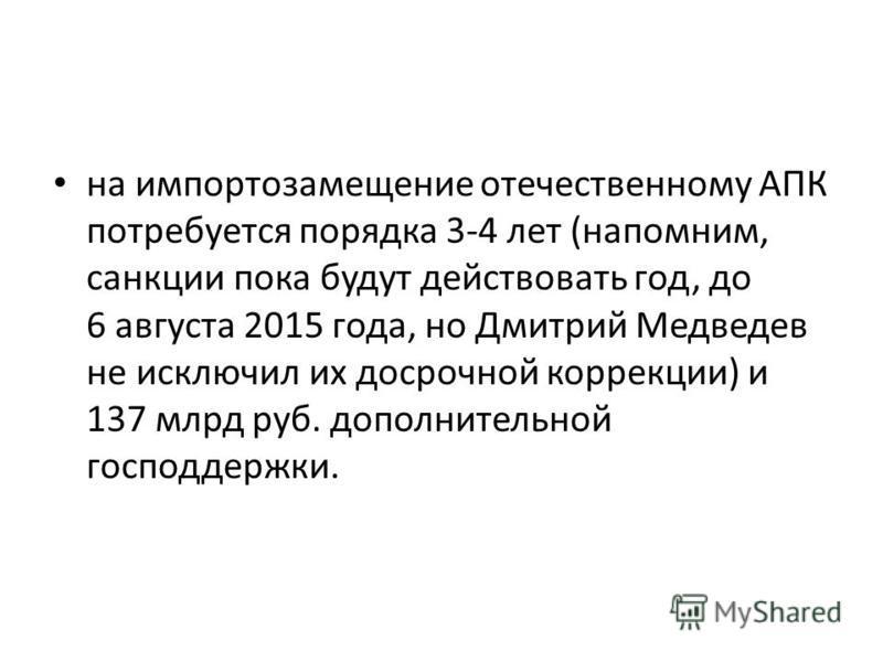 на импортозамещение отечественному АПК потребуется порядка 3-4 лет (напомним, санкции пока будут действовать год, до 6 августа 2015 года, но Дмитрий Медведев не исключил их досрочной коррекции) и 137 млрд руб. дополнительной господдержки.