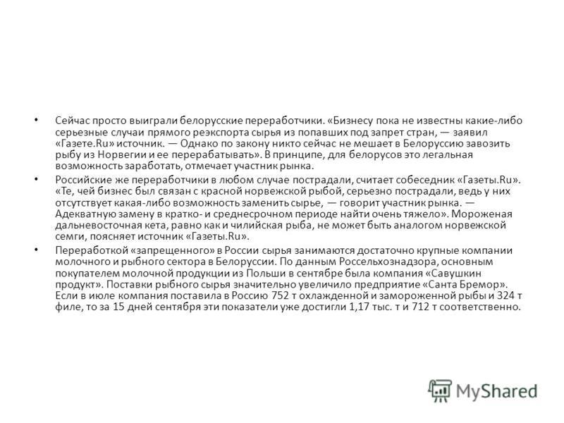 Сейчас просто выиграли белорусские переработчики. «Бизнесу пока не известны какие-либо серьезные случаи прямого реэкспорта сырья из попавших под запрет стран, заявил «Газете.Ru» источник. Однако по закону никто сейчас не мешает в Белоруссию завозить