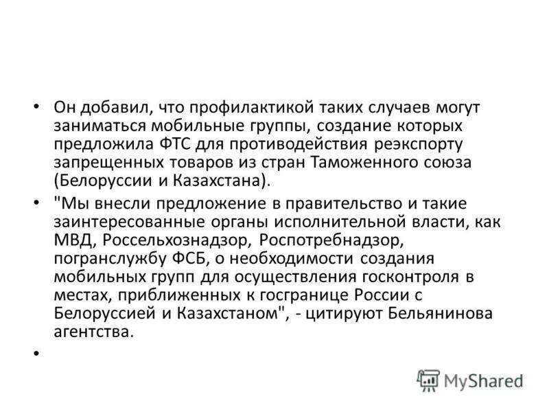 Он добавил, что профилактикой таких случаев могут заниматься мобильные группы, создание которых предложила ФТС для противодействия реэкспорту запрещенных товаров из стран Таможенного союза (Белоруссии и Казахстана).