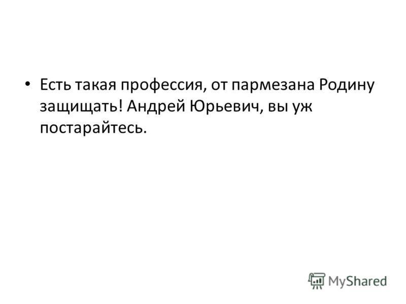 Есть такая профессия, от пармезана Родину защищать! Андрей Юрьевич, вы уж постарайтесь.