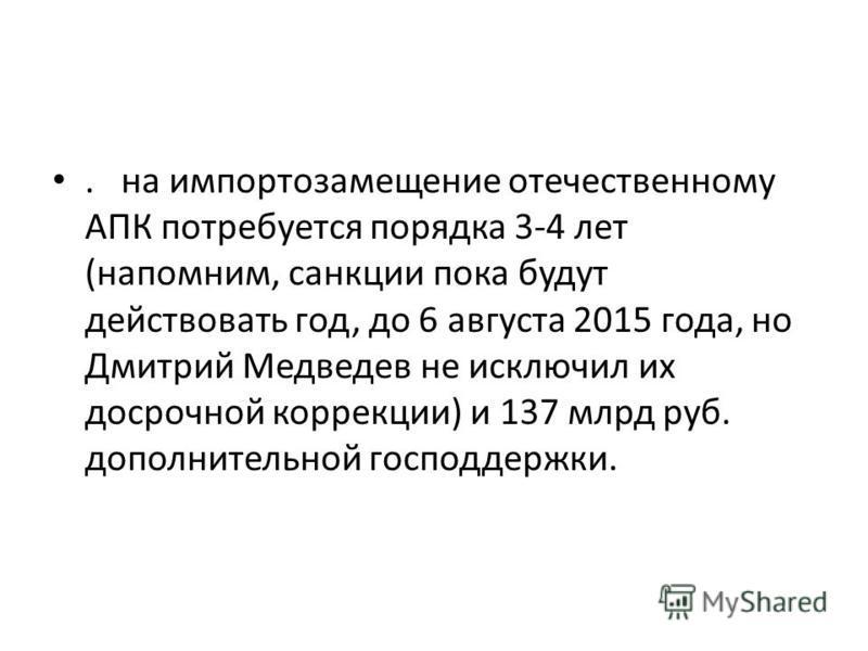 . на импортозамещение отечественному АПК потребуется порядка 3-4 лет (напомним, санкции пока будут действовать год, до 6 августа 2015 года, но Дмитрий Медведев не исключил их досрочной коррекции) и 137 млрд руб. дополнительной господдержки.