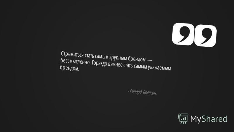Slide GO.ru Стремиться стать самым крупным брендом бессмысленно. Гораздо важнее стать самым уважаемым брендом. - Ричард Бренсон.