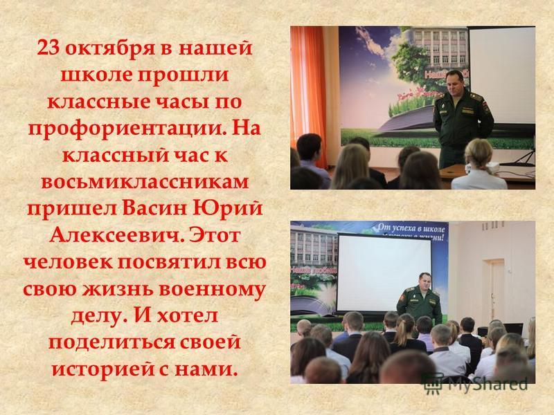 23 октября в нашей школе прошли классные часы по профориентации. На классный час к восьмиклассникам пришел Васин Юрий Алексеевич. Этот человек посвятил всю свою жизнь военному делу. И хотел поделиться своей историей с нами.