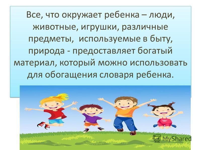 Все, что окружает ребенка – люди, животные, игрушки, различные предметы, используемые в быту, природа - предоставляет богатый материал, который можно использовать для обогащения словаря ребенка.