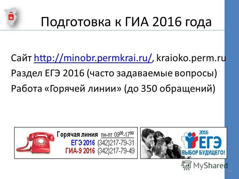 Подготовка к ГИА 2016 года Сайт http://minobr.permkrai.ru/, kraioko.perm.ruhttp://minobr.permkrai.ru/ Раздел ЕГЭ 2016 (часто задаваемые вопросы) Работа «Горячей линии» (до 350 обращений) 24