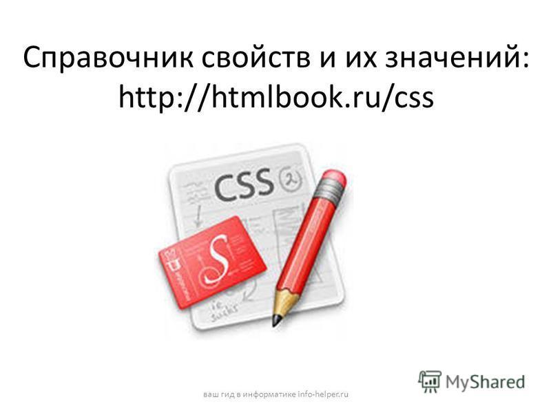 Справочник свойств и их значений: http://htmlbook.ru/css ваш гид в информатике info-helper.ru
