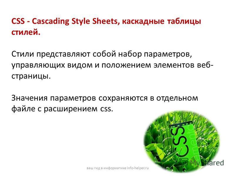 CSS - Cascading Style Sheets, каскадные таблицы стилей. Стили представляют собой набор параметров, управляющих видом и положением элементов веб- страницы. Значения параметров сохраняются в отдельном файле с расширением css. ваш гид в информатике info