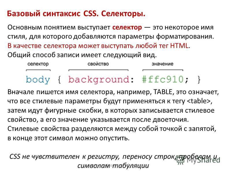 Базовый синтаксис CSS. Селекторы. Основным понятием выступает селектор это некоторое имя стиля, для которого добавляются параметры форматирования. В качестве селектора может выступать любой тег HTML. Общий способ записи имеет следующий вид. Вначале п