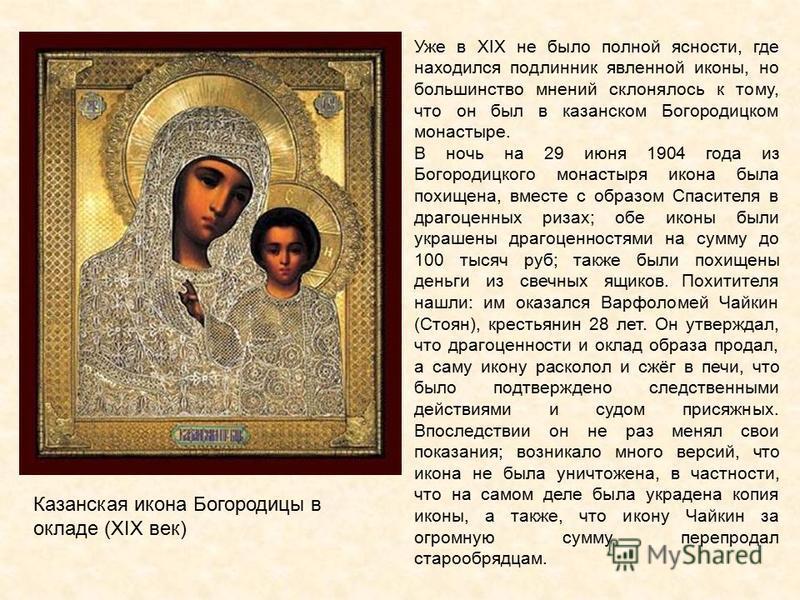 Уже в XIX не было полной ясности, где находился подлинник явленной иконы, но большинство мнений склонялось к тому, что он был в казанском Богородицком монастыре. В ночь на 29 июня 1904 года из Богородицкого монастыря икона была похищена, вместе с обр