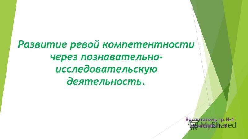 Развитие ревой компетентности через познавательно- исследовательскую деятельность. Воспитатель гр.4 Демидова О. В.
