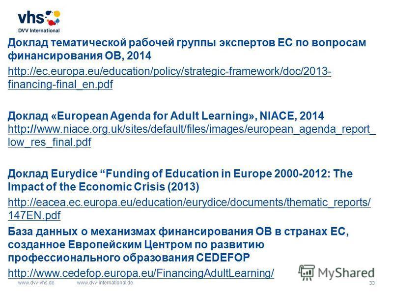 33 www.dvv-vhs.dewww.dvv-international.de Доклад тематической рабочей группы экспертов ЕС по вопросам финансирования ОВ, 2014 http://ec.europa.eu/education/policy/strategic-framework/doc/2013- financing-final_en.pdf Доклад «European Agenda for Adult