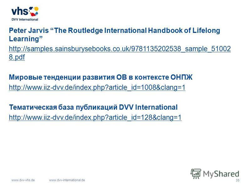 35 www.dvv-vhs.dewww.dvv-international.de Peter Jarvis The Routledge International Handbook of Lifelong Learning http://samples.sainsburysebooks.co.uk/9781135202538_sample_51002 8. pdf Мировые тенденции развития ОВ в контексте ОНПЖ http://www.iiz-dvv