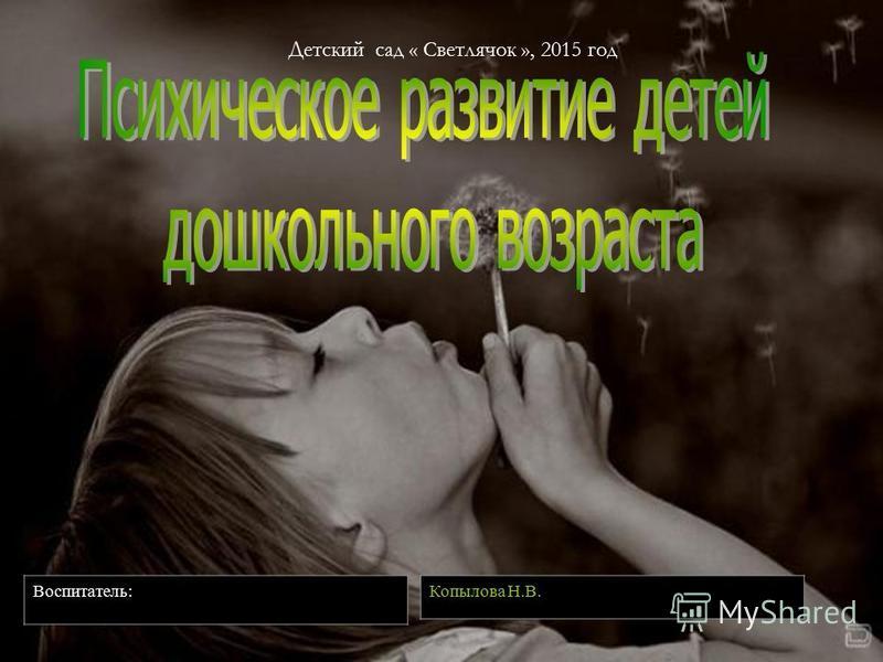 Копылова Н.В. Воспитатель: Детский сад « Светлячок », 2015 год