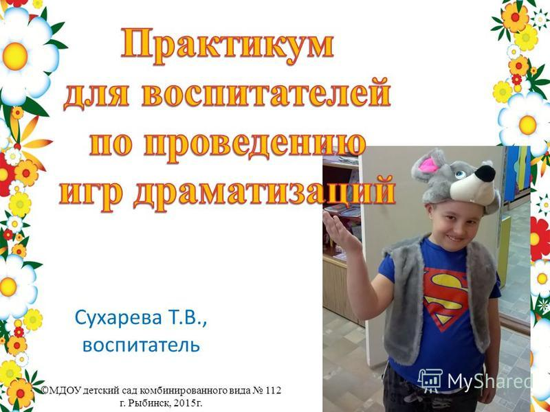 Сухарева Т.В., воспитатель © МДОУ детский сад комбинированного вида 112 г. Рыбинск, 2015 г.