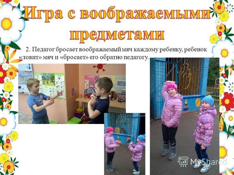 2. Педагог бросает воображаемый мяч каждому ребенку, ребенок «ловит» мяч и «бросает» его обратно педагогу.