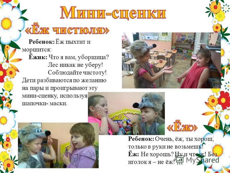 Ребенок: Ёж пыхтит и морщится: Ёжик: Что я вам, уборщица? Лес никак не уберу! Соблюдайте чистоту! Дети разбиваются по желанию на пары и проигрывают эту мини-сценку, используя шапочки- маски. Ребенок: Очень, ёж, ты хорош, только в руки не возьмешь! Ёж