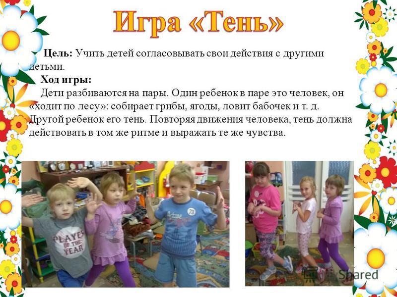 Цель: Учить детей согласовывать свои действия с другими детьми. Ход игры: Дети разбиваются на пары. Один ребенок в паре это человек, он «ходит по лесу»: собирает грибы, ягоды, ловит бабочек и т. д. Другой ребенок его тень. Повторяя движения человека,