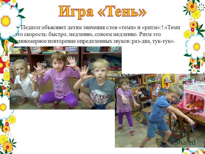 Педагог объясняет детям значения слов «темп» и «ритм»:! «Темп это скорость: быстро, медленно, совсем медленно. Ритм это равномерное повторение определенных звуков: раз-два, тук-тук».
