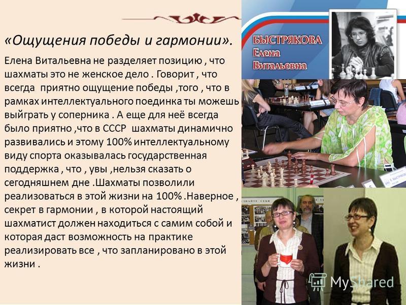 «Ощущения победы и гармонии». Елена Витальевна не разделяет позицию, что шахматы это не женское дело. Говорит, что всегда приятно ощущение победы,того, что в рамках интеллектуального поединка ты можешь выиграть у соперника. А еще для неё всегда было