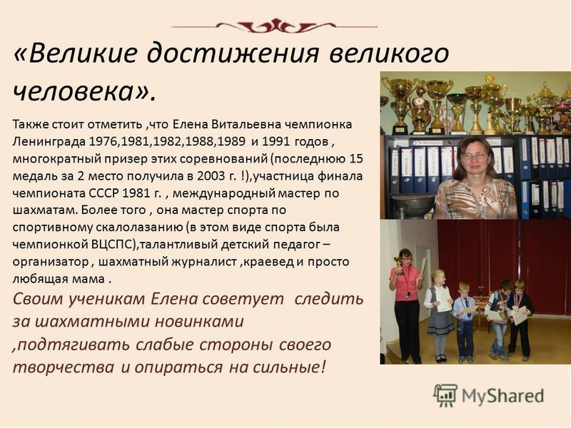 «Великие достижения великого человека». Также стоит отметить,что Елена Витальевна чемпионка Ленинграда 1976,1981,1982,1988,1989 и 1991 годов, многократный призер этих соревнований (последнюю 15 медаль за 2 место получила в 2003 г. !),участница финала