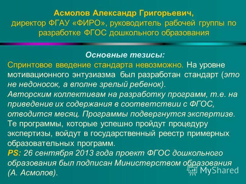 Асмолов Александр Григорьевич, директор ФГАУ «ФИРО», руководитель рабочей группы по разработке ФГОС дошкольного образования Основные тезисы: Спринтовое введение стандарта невозможно. На уровне мотивационного энтузиазма был разработан стандарт (это не